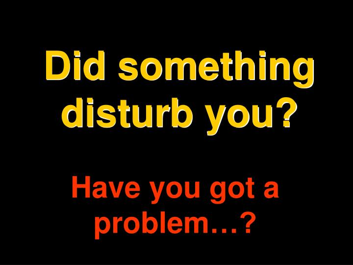 Did something disturb you?