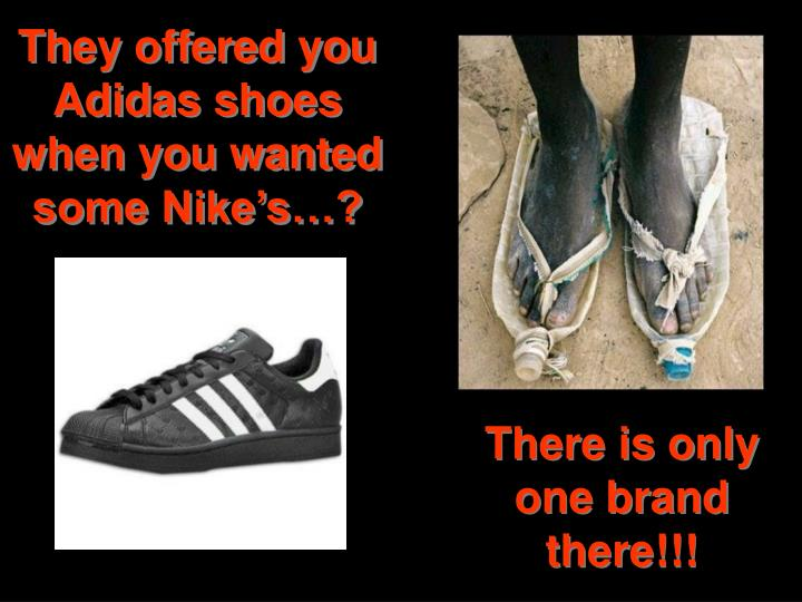 They offered you Adidas shoes when you wanted some Nike's