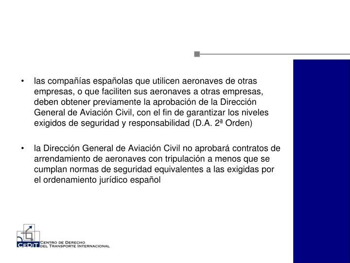 las compañías españolas que utilicen aeronaves de otras empresas, o que faciliten sus aeronaves a otras empresas, deben obtener previamente la aprobación de la Dirección General de Aviación Civil, con el fin de garantizar los niveles exigidos de seguridad y responsabilidad (D.A. 2ª Orden)