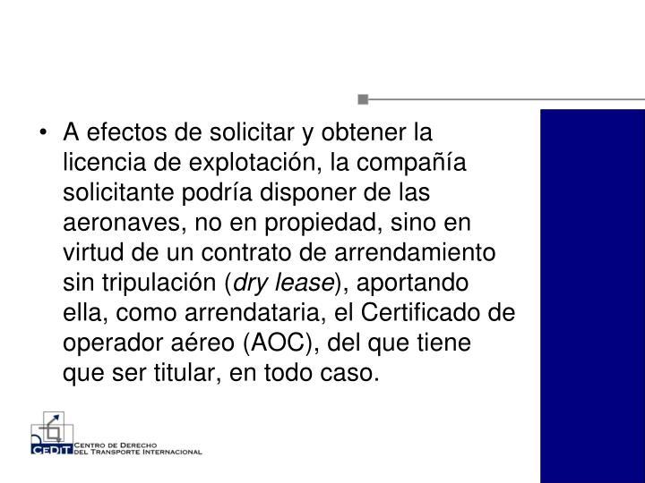 A efectos de solicitar y obtener la licencia de explotación, la compañía solicitante podría disponer de las aeronaves, no en propiedad, sino en virtud de un contrato de arrendamiento sin tripulación (