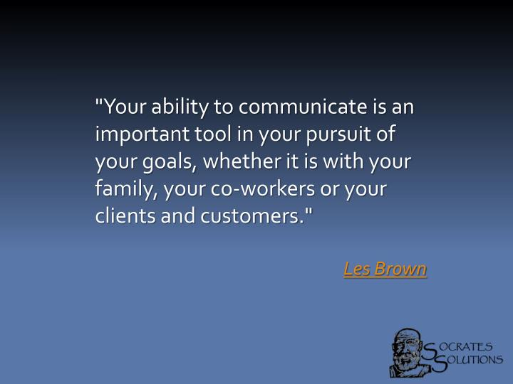 """Your ability to communicate is an important tool in your pursuit of your goals, whether it is with your family, your co-workers or your clients and customers."""