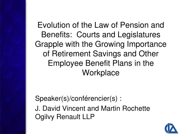 Evolution of the Law of Pension and Benefits: Courts and Legislatures Grapple with the Growing Importance of Retirement Savings and Other Employee Benefit Plans in the Workplace