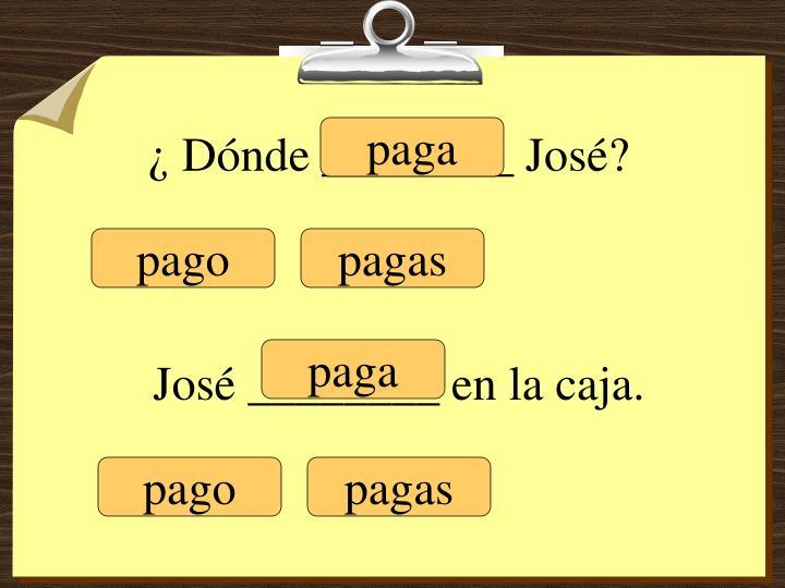¿ Dónde ________ José?