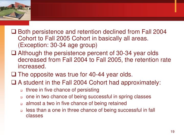 Both persistence and retention declined from Fall 2004 Cohort to Fall 2005 Cohort in basically all areas. (Exception: 30-34 age group)