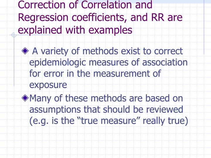 Correction of Correlation and Regression coefficients, and RR are explained with examples