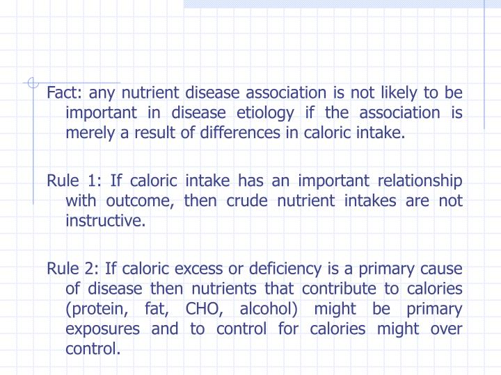 Fact: any nutrient disease association is not likely to be important in disease etiology if the association is merely a result of differences in caloric intake.