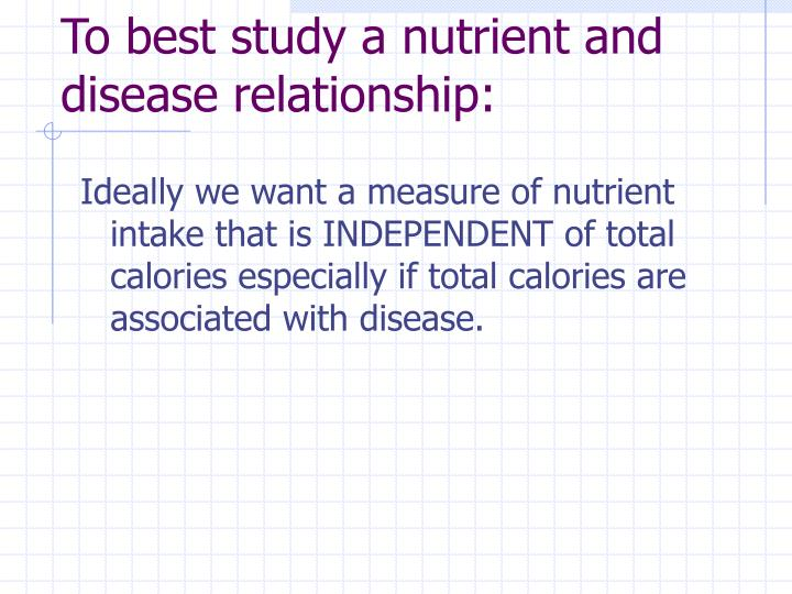 To best study a nutrient and disease relationship: