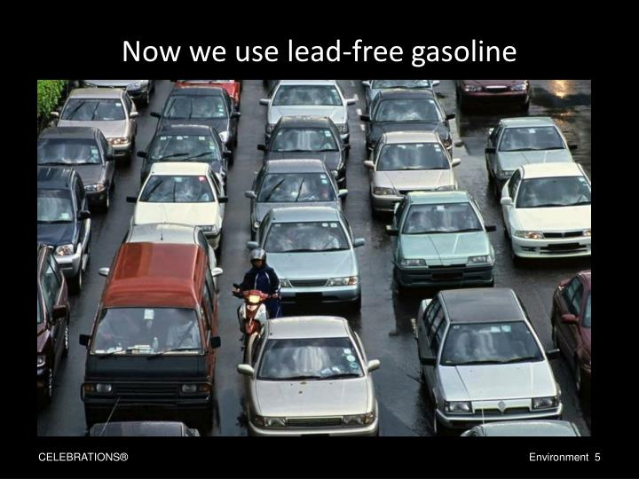 Now we use lead-free gasoline