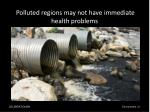 p olluted regions may not have immediate health problems