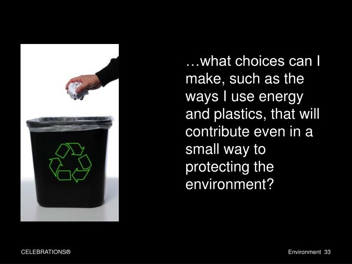 …what choices can I make, such as the ways I use energy and plastics, that will contribute even in a small way to protecting the environment?