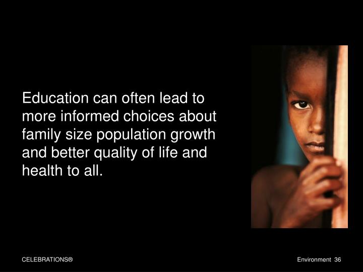 Education can often lead to more informed choices about family size population growth and better quality of life and health to all.