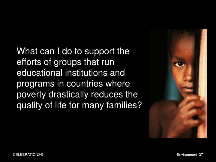 What can I do to support the efforts of groups that run educational institutions and programs in countries where poverty drastically reduces the quality of life for many families?