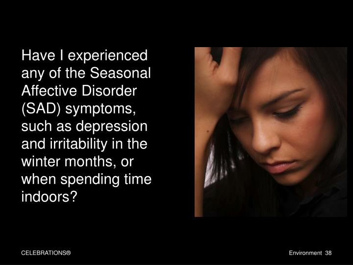 Have I experienced any of the Seasonal Affective Disorder (SAD) symptoms, such as depression and irritability in the winter months, or when spending time indoors?