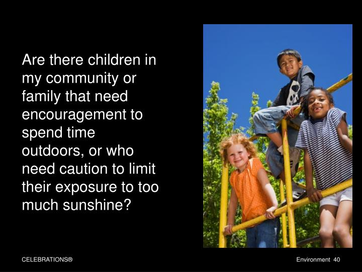 Are there children in my community or family that need encouragement to spend time outdoors, or who need caution to limit their exposure to too much sunshine?