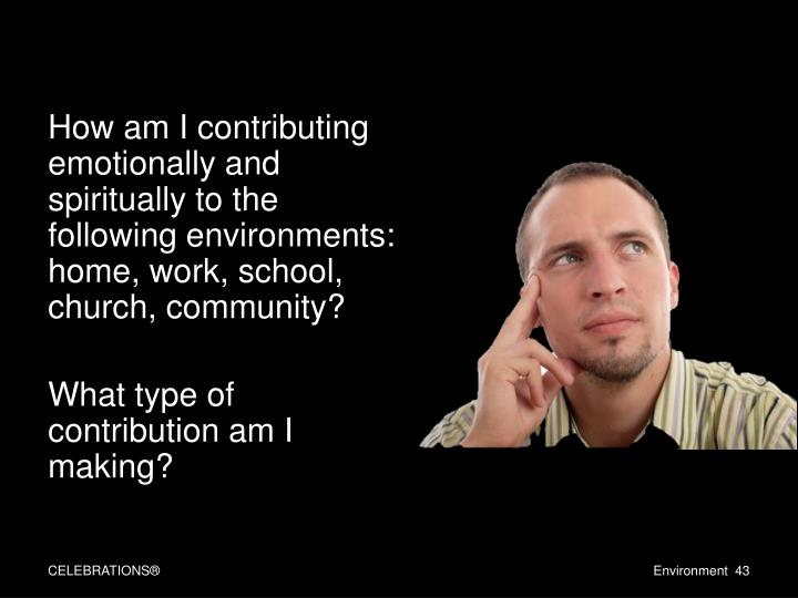 How am I contributing emotionally and spiritually to the following environments: home, work, school, church, community?