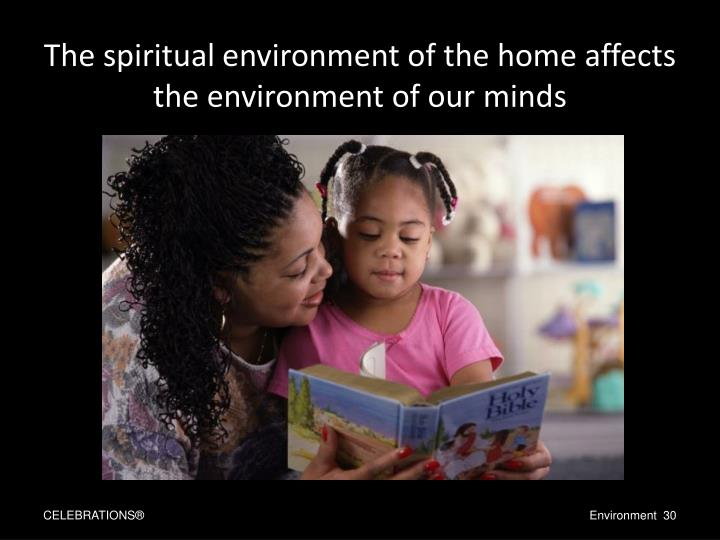 The spiritual environment of the home affects the environment of our