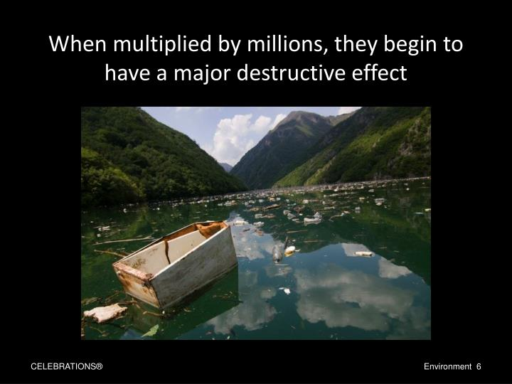 When multiplied by millions, they begin to have a