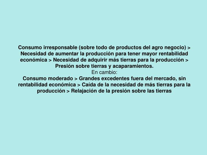 Consumo irresponsable (sobre todo de productos del agro negocio) > Necesidad de aumentar la producción para tener mayor rentabilidad económica > Necesidad de adquirir más tierras para la producción > Presión sobre tierras y acaparamientos.