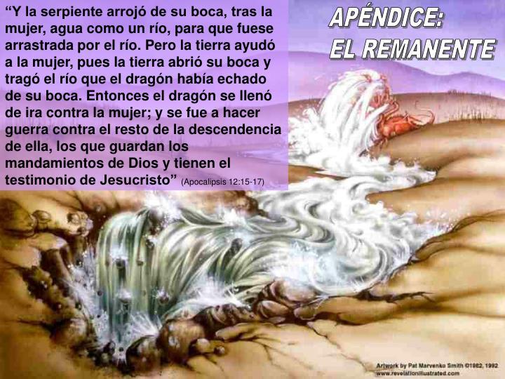 """""""Y la serpiente arrojó de su boca, tras la mujer, agua como un río, para que fuese arrastrada por el río. Pero la tierra ayudó a la mujer, pues la tierra abrió su boca y tragó el río que el dragón había echado de su boca. Entonces el dragón se llenó de ira contra la mujer; y se fue a hacer guerra contra el resto de la descendencia de ella, los que guardan los mandamientos de Dios y tienen el testimonio de Jesucristo"""""""