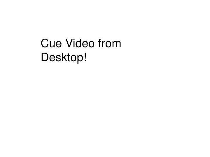 Cue Video from Desktop!