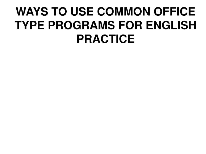 WAYS TO USE COMMON OFFICE TYPE PROGRAMS FOR ENGLISH PRACTICE