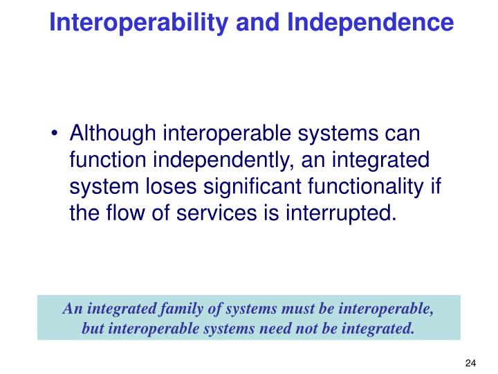 Although interoperable systems can function independently, an integrated system loses significant functionality if the flow of services is interrupted.