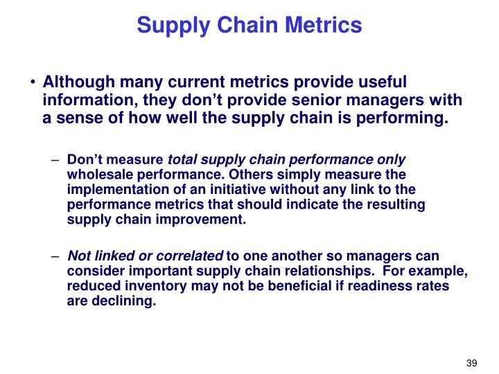Although many current metrics provide useful information, they don't provide senior managers with a sense of how well the supply chain is performing.
