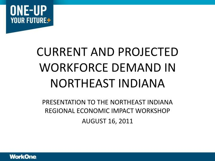CURRENT AND PROJECTED WORKFORCE DEMAND IN NORTHEAST INDIANA