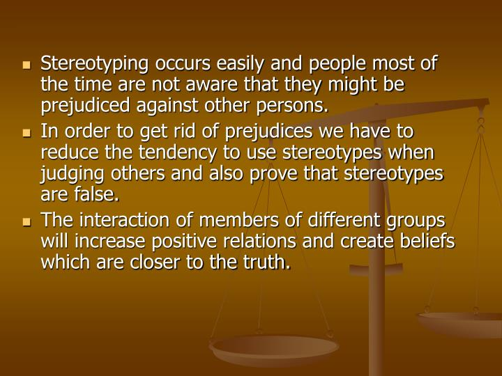 Stereotyping occurs easily and people most of the time are not aware that they might be prejudiced against other persons.