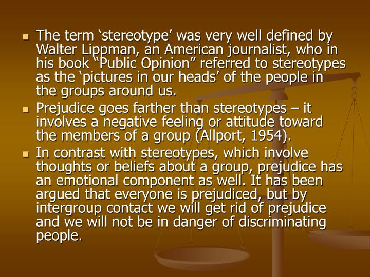 "The term 'stereotype' was very well defined by Walter Lippman, an American journalist, who in his book ""Public Opinion"" referred to stereotypes as the 'pictures in our heads' of the people in the groups around us."