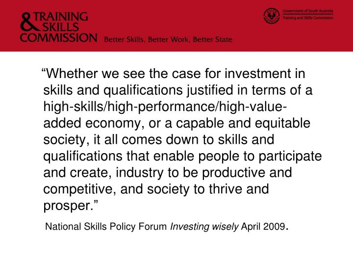 """Whether we see the case for investment in skills and qualifications justified in terms of a high-skills/high-performance/high-value-added economy, or a capable and equitable society, it all comes down to skills and qualifications that enable people to participate and create, industry to be productive and competitive, and society to thrive and prosper."""