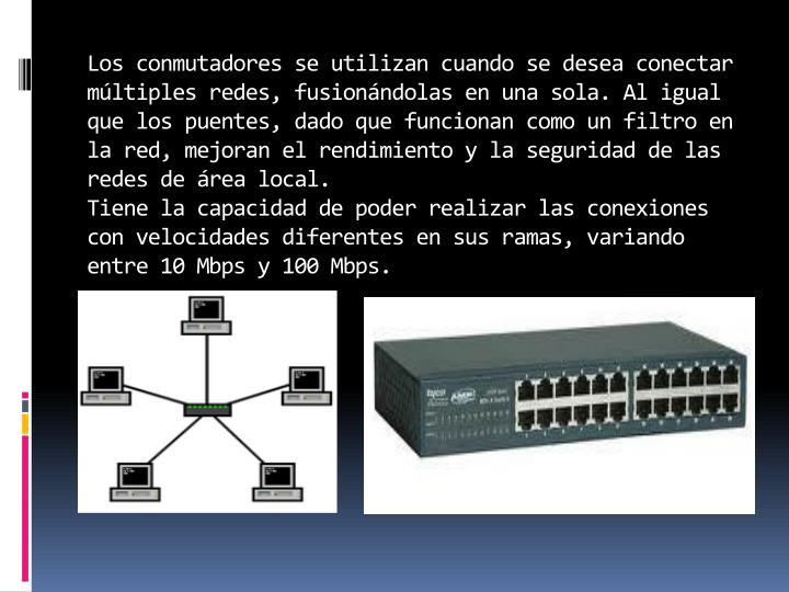 Los conmutadores se utilizan cuando se desea conectar múltiples redes, fusionándolas en una sola. Al igual que los puentes, dado que funcionan como un filtro en la red, mejoran el rendimiento y la seguridad de las redes de área local.