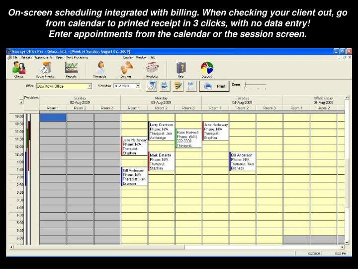 On-screen scheduling integrated with billing. When checking your client out, go from calendar to printed receipt in 3 clicks, with no data entry!