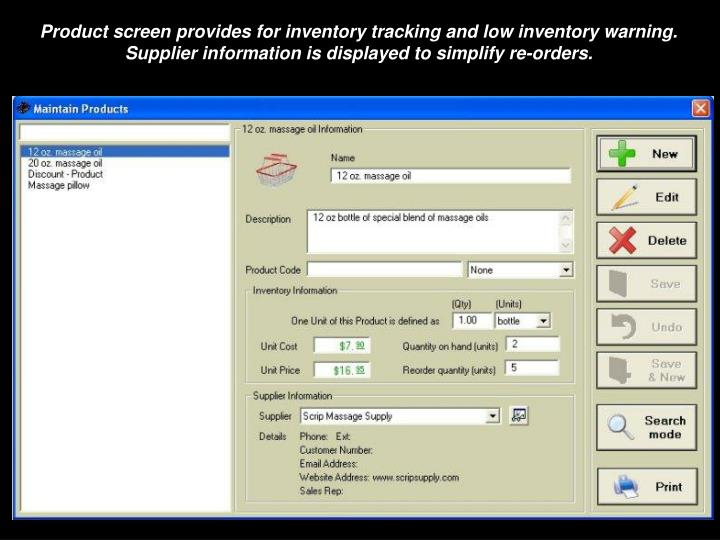Product screen provides for inventory tracking and low inventory warning. Supplier information is displayed to simplify re-orders.