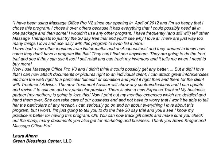 """""""I have been using Massage Office Pro V2 since our opening in April of 2012 and I'm so happy that I chose this program! I chose it over others because it had everything that I could possibly need all in one package and then some! I wouldn't use any other program. I have frequently (and still will) tell other Massage Therapists to just try the 30 day free trial and you'll see why I love it! There are just way too many things I love and use daily with this program to even list it here!"""