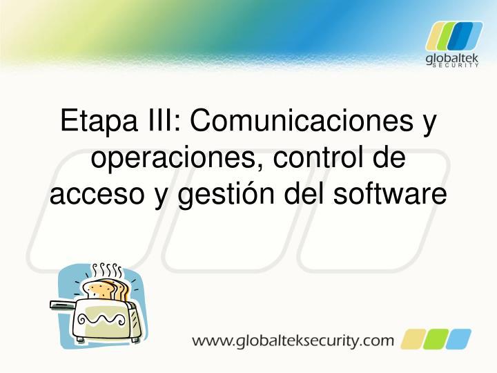 Etapa III: Comunicaciones y operaciones, control de acceso y gestión del software