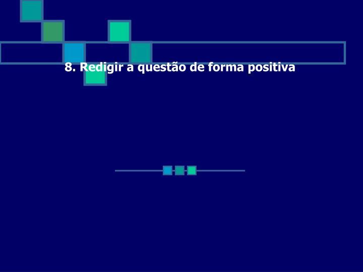 8. Redigir a questão de forma positiva