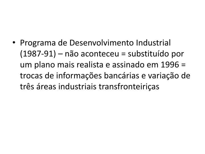 Programa de Desenvolvimento Industrial (1987-91) – não aconteceu = substituído por um plano mais realista e assinado em 1996 = trocas de informações bancárias e variação de três áreas industriais transfronteiriças