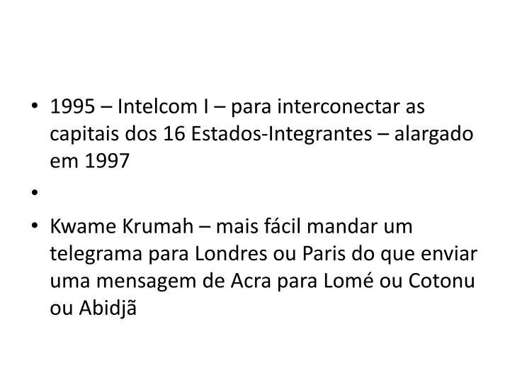 1995 – Intelcom I – para interconectar as capitais dos 16 Estados-Integrantes – alargado em 1997