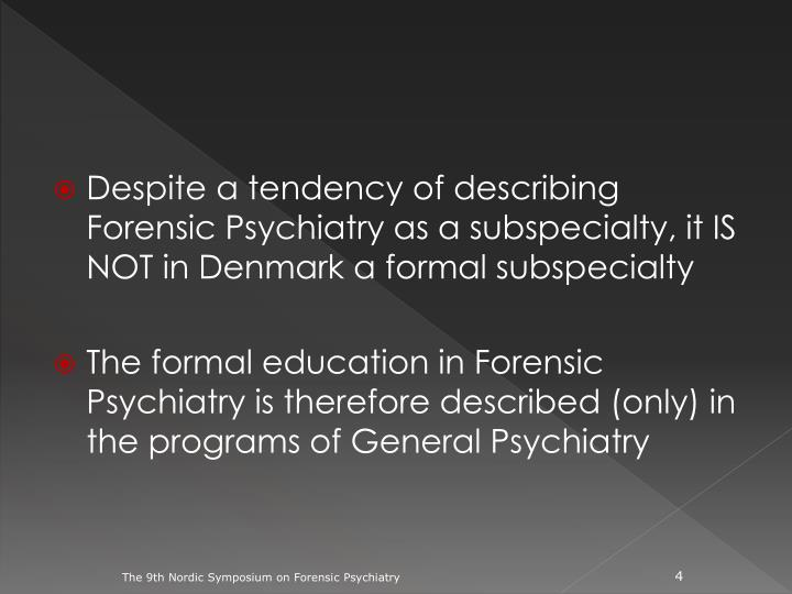Despite a tendency of describing Forensic Psychiatry as a subspecialty, it IS NOT in Denmark a formal subspecialty
