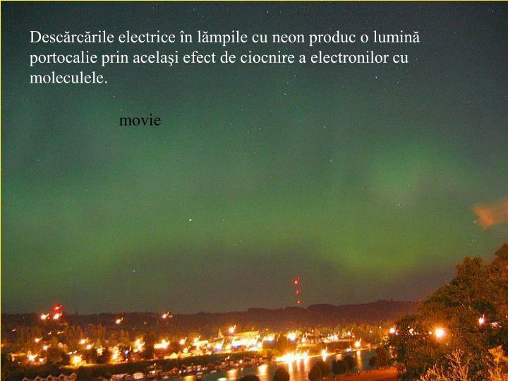 Descărcările electrice în lămpile cu neon produc o lumină portocalie prin acelaşi efect de ciocnire a electronilor cu moleculele.