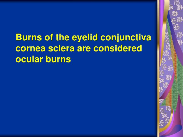 Burns of the eyelid conjunctiva cornea sclera are considered ocular burns