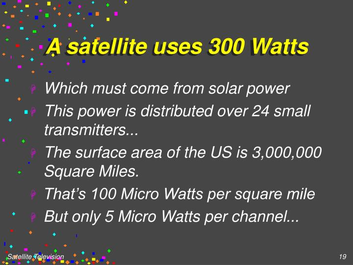 A satellite uses 300 Watts