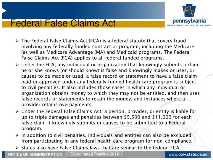 The Federal False Claims Act (FCA) is a federal statute that covers fraud involving any federally funded contract or program, including the Medicare (as well as Medicare Advantage (MA) and Medicaid programs. The Federal False Claims Act (FCA) applies to all federal funded programs.