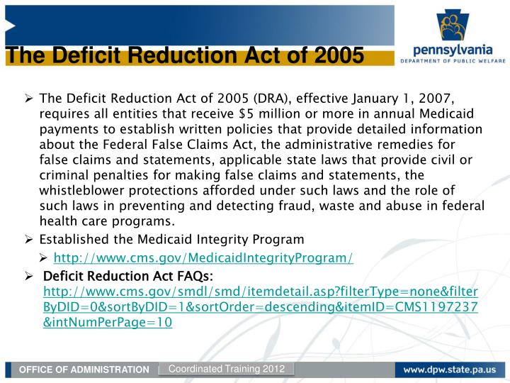 The Deficit Reduction Act of 2005 (DRA), effective January 1, 2007, requires all entities that receive $5 million or more in annual Medicaid payments to establish written policies that provide detailed information about the Federal False Claims Act, the administrative remedies for false claims and statements, applicable state laws that provide civil or criminal penalties for making false claims and statements, the whistleblower protections afforded under such laws and the role of such laws in preventing and detecting fraud, waste and abuse in federal health care programs.