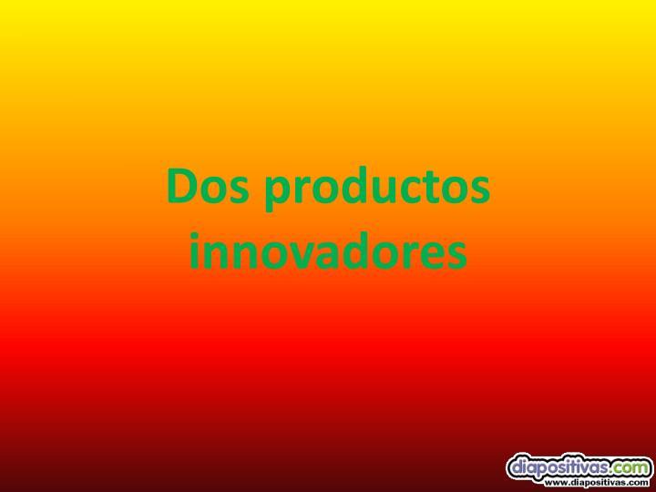 Dos productos innovadores