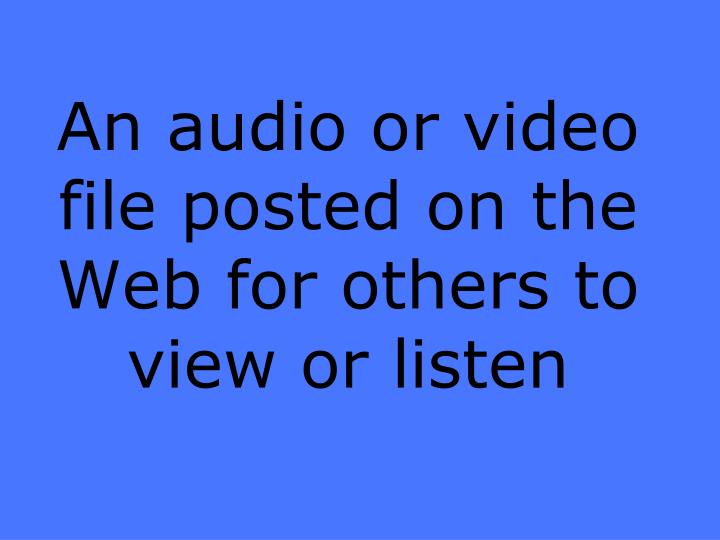 An audio or video file posted on the Web for others to view or listen