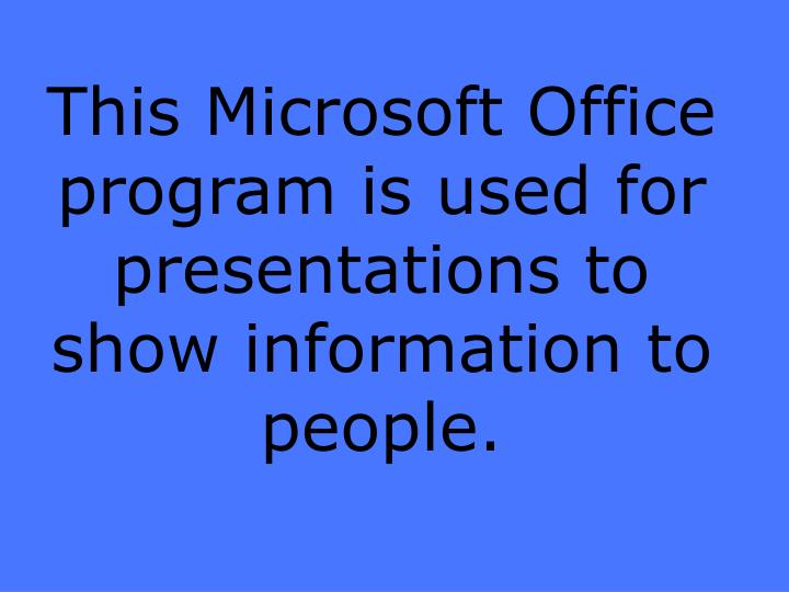 This Microsoft Office program is used for presentations to show information to people.