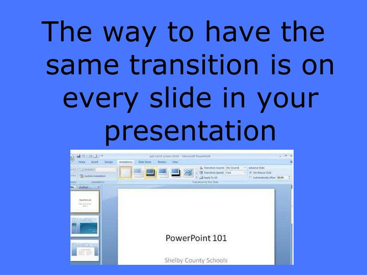 The way to have the same transition is on every slide in your presentation