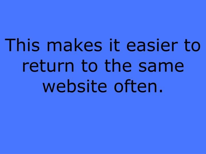 This makes it easier to return to the same website often.
